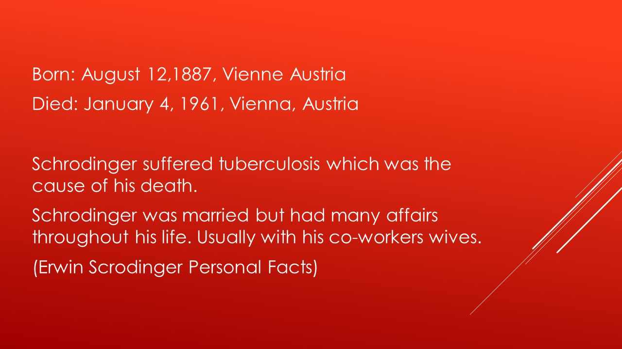 Born: August 12,1887, Vienne Austria Died: January 4, 1961, Vienna, Austria Schrodinger suffered tuberculosis which was the cause of his death. Schrod