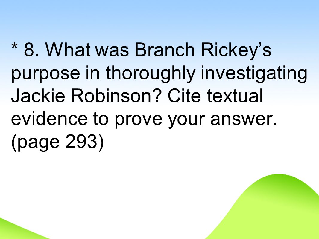 * 8. What was Branch Rickey's purpose in thoroughly investigating Jackie Robinson? Cite textual evidence to prove your answer. (page 293)
