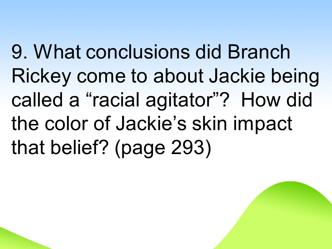 "9. What conclusions did Branch Rickey come to about Jackie being called a ""racial agitator""? How did the color of Jackie's skin impact that belief? (p"