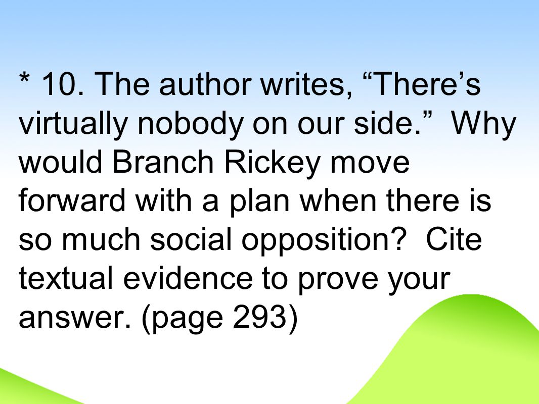 "* 10. The author writes, ""There's virtually nobody on our side."" Why would Branch Rickey move forward with a plan when there is so much social opposit"