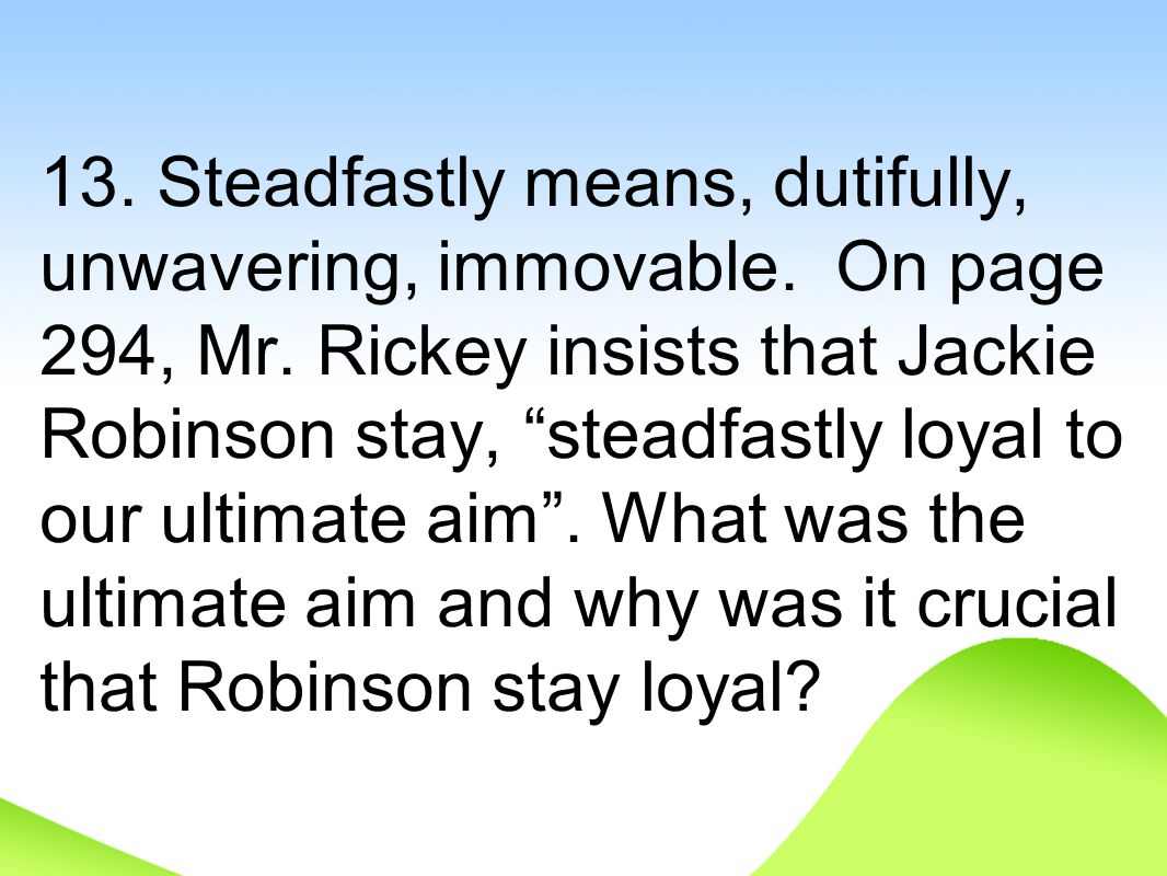 "13. Steadfastly means, dutifully, unwavering, immovable. On page 294, Mr. Rickey insists that Jackie Robinson stay, ""steadfastly loyal to our ultimate"