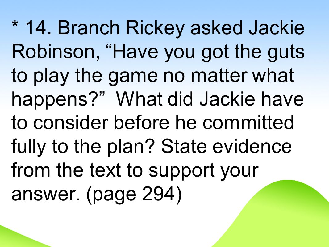 "* 14. Branch Rickey asked Jackie Robinson, ""Have you got the guts to play the game no matter what happens?"" What did Jackie have to consider before he"