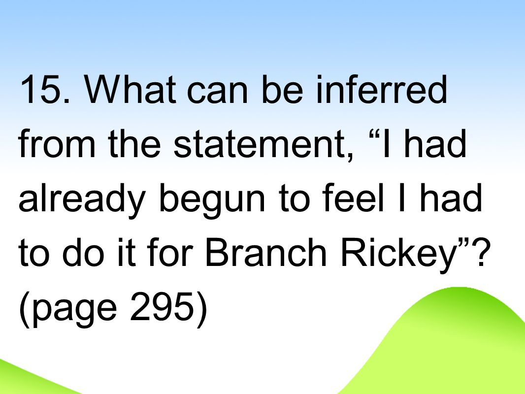 "15. What can be inferred from the statement, ""I had already begun to feel I had to do it for Branch Rickey""? (page 295)"