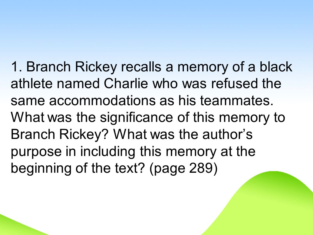 1. Branch Rickey recalls a memory of a black athlete named Charlie who was refused the same accommodations as his teammates. What was the significance