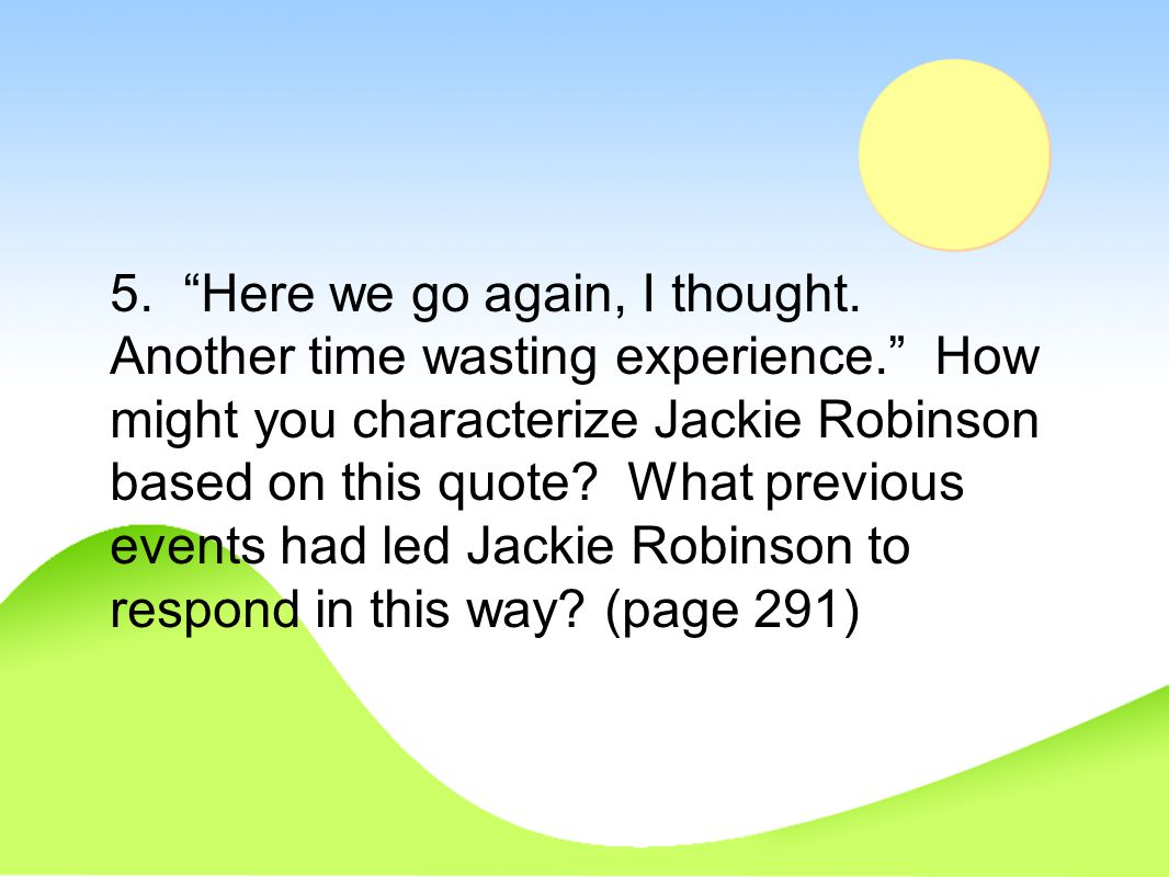 "5. ""Here we go again, I thought. Another time wasting experience."" How might you characterize Jackie Robinson based on this quote? What previous event"