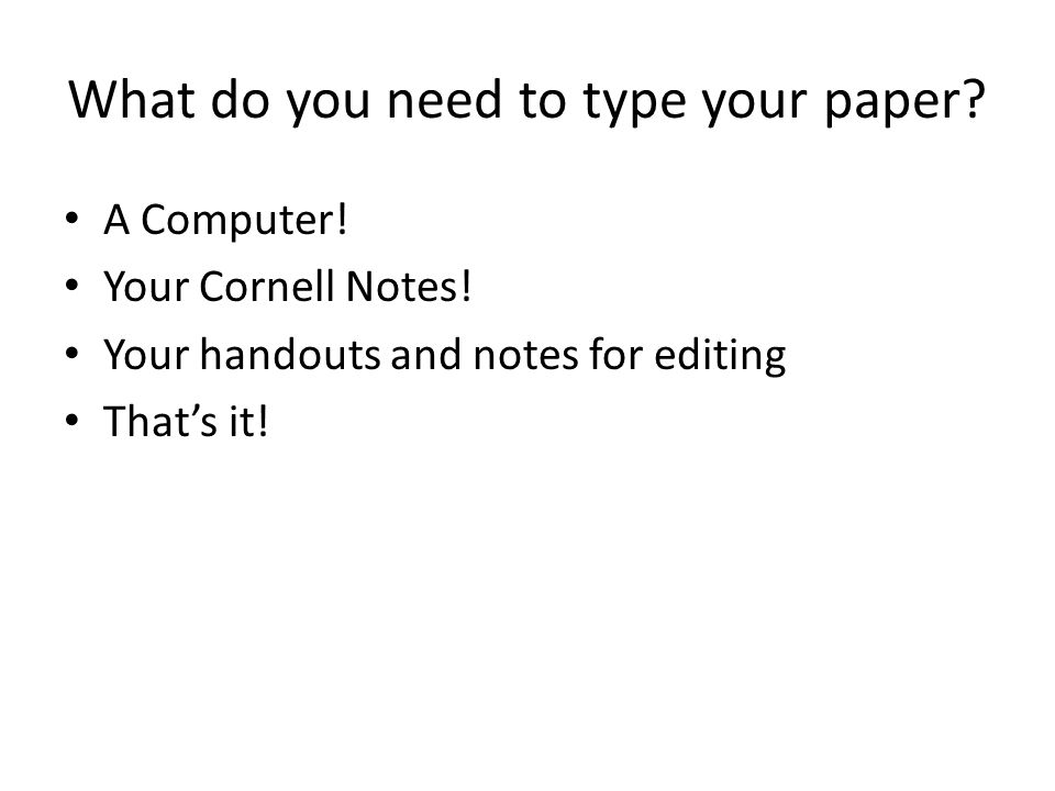 What do you need to type your paper. A Computer. Your Cornell Notes.