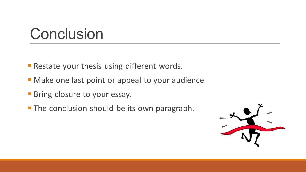 Conclusion  Restate your thesis using different words.  Make one last point or appeal to your audience  Bring closure to your essay.  The conclusi