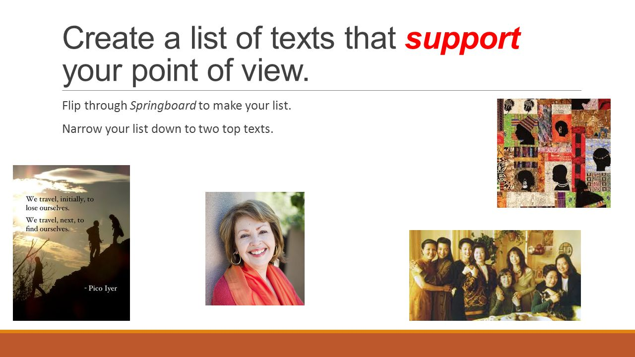 Create a list of texts that support your point of view. Flip through Springboard to make your list. Narrow your list down to two top texts.