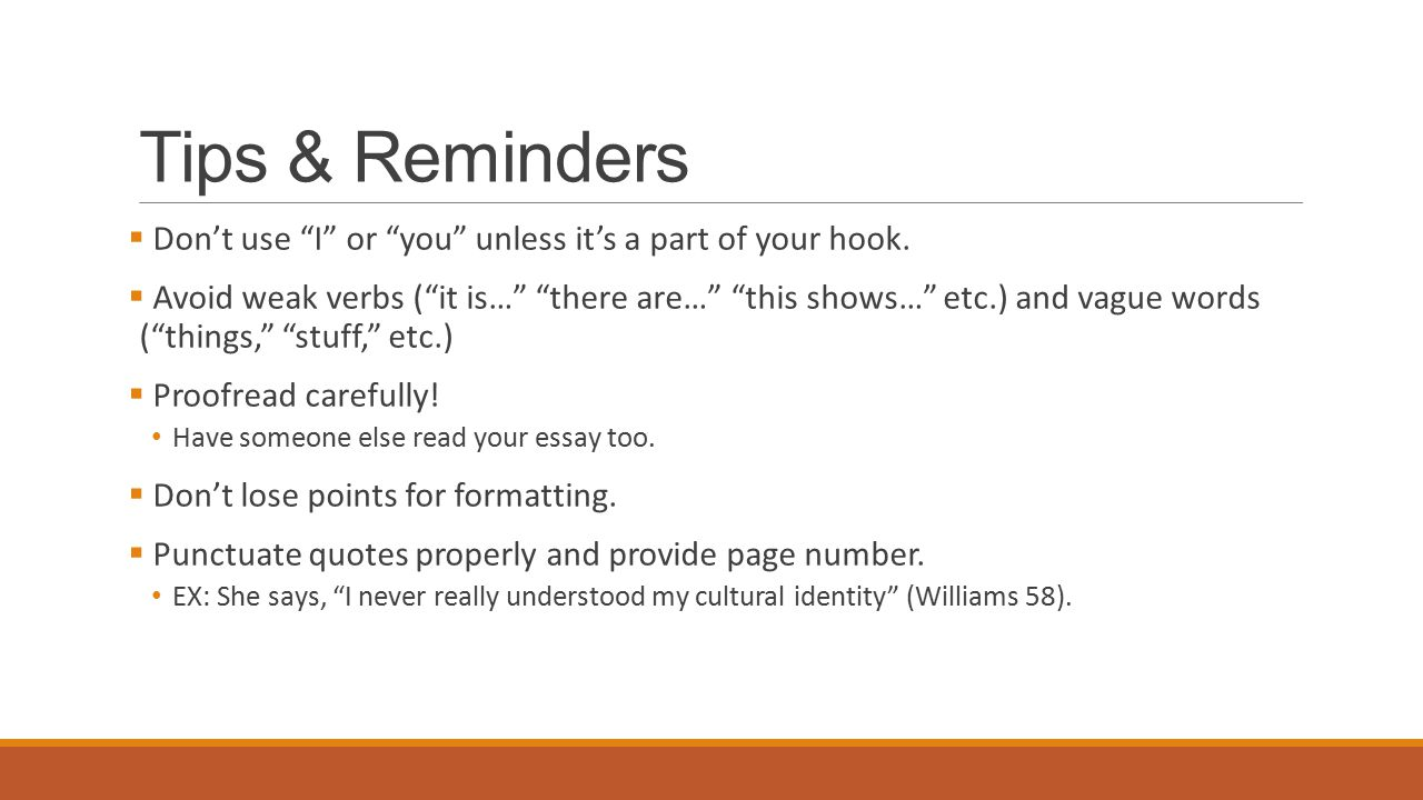 "Tips & Reminders  Don't use ""I"" or ""you"" unless it's a part of your hook.  Avoid weak verbs (""it is…"" ""there are…"" ""this shows…"" etc.) and vague wor"