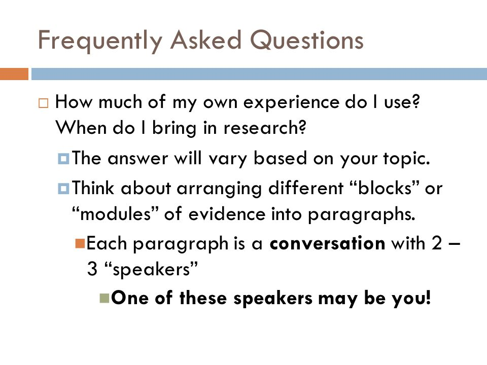 Frequently Asked Questions  How much of my own experience do I use? When do I bring in research?  The answer will vary based on your topic.  Think