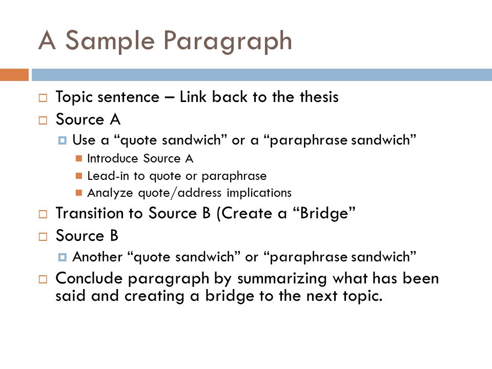"""A Sample Paragraph  Topic sentence – Link back to the thesis  Source A  Use a """"quote sandwich"""" or a """"paraphrase sandwich"""" Introduce Source A Lead-i"""