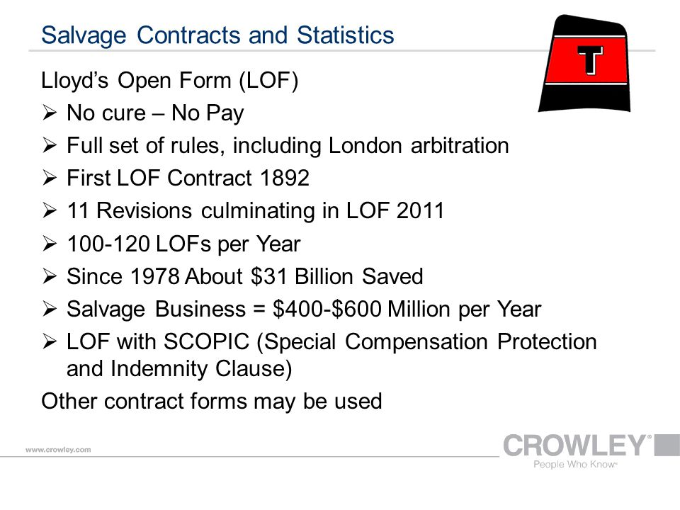 Salvage Contracts and Statistics Lloyd's Open Form (LOF)  No cure – No Pay  Full set of rules, including London arbitration  First LOF Contract 1892  11 Revisions culminating in LOF 2011  100-120 LOFs per Year  Since 1978 About $31 Billion Saved  Salvage Business = $400-$600 Million per Year  LOF with SCOPIC (Special Compensation Protection and Indemnity Clause) Other contract forms may be used