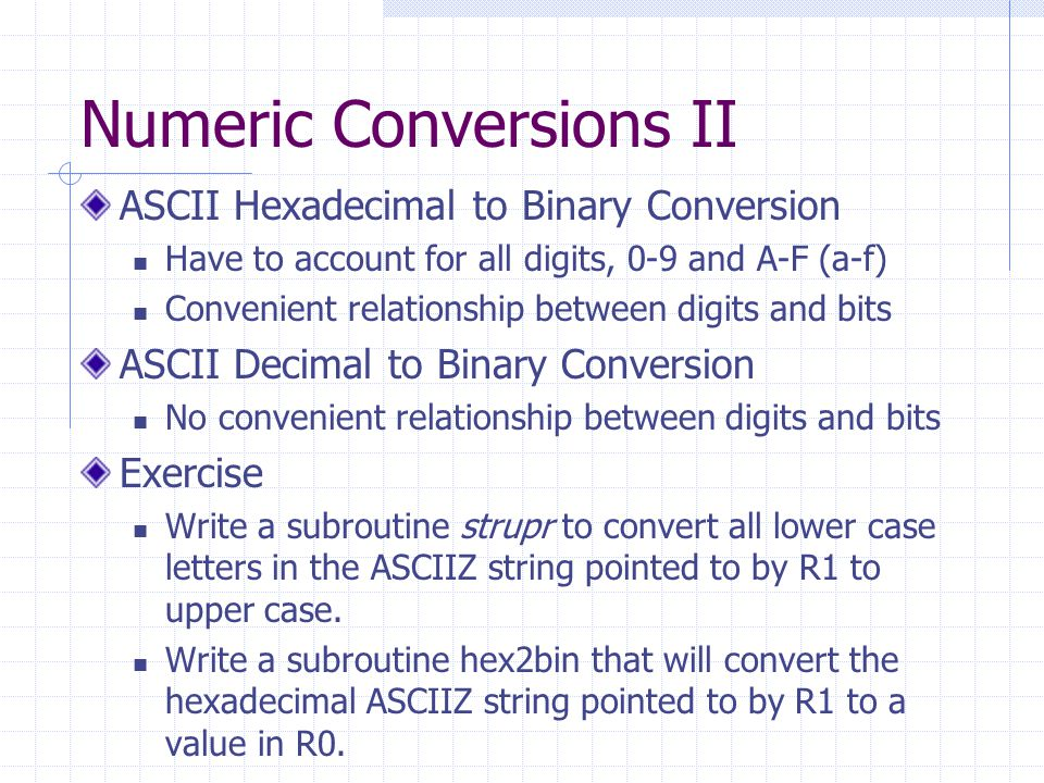 Numeric Conversions II ASCII Hexadecimal to Binary Conversion Have to account for all digits, 0-9 and A-F (a-f) Convenient relationship between digits and bits ASCII Decimal to Binary Conversion No convenient relationship between digits and bits Exercise Write a subroutine strupr to convert all lower case letters in the ASCIIZ string pointed to by R1 to upper case.