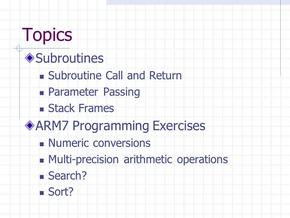 Subroutines Subroutine Call and Return Parameter Passing Stack Frames ARM7 Programming Exercises Numeric conversions Multi-precision arithmetic operations Search.