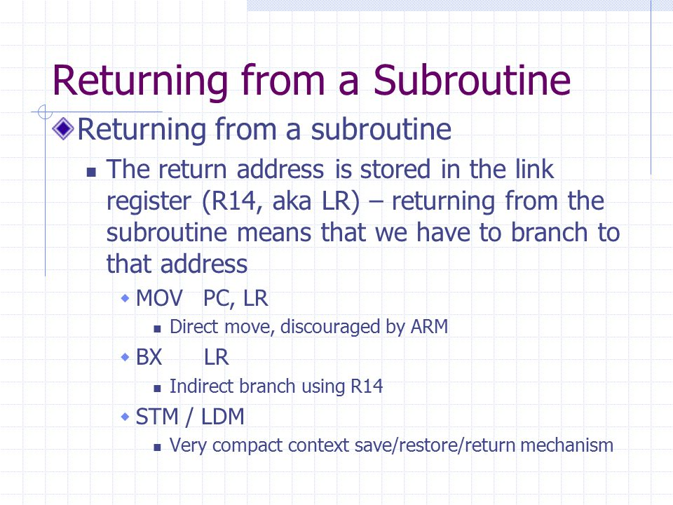 Returning from a Subroutine Returning from a subroutine The return address is stored in the link register (R14, aka LR) – returning from the subroutine means that we have to branch to that address  MOV PC, LR Direct move, discouraged by ARM  BX LR Indirect branch using R14  STM / LDM Very compact context save/restore/return mechanism