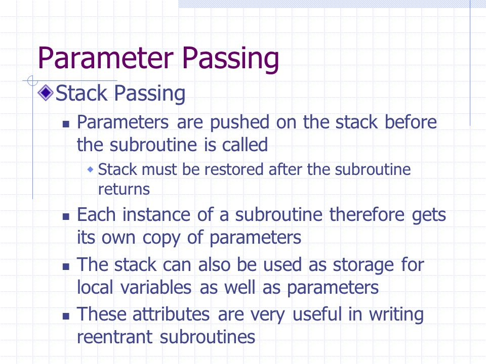 Parameter Passing Using a stack frame A stack frame is a construct that we use to manage access to parameters that have been placed on the stack and to allocate and use local variables that are created in stack space A frame pointer is used to hold a constant reference to the stack frame  ARM designated R11 as the frame pointer (FP) Methodology Example So why not just use SP to access the stack?