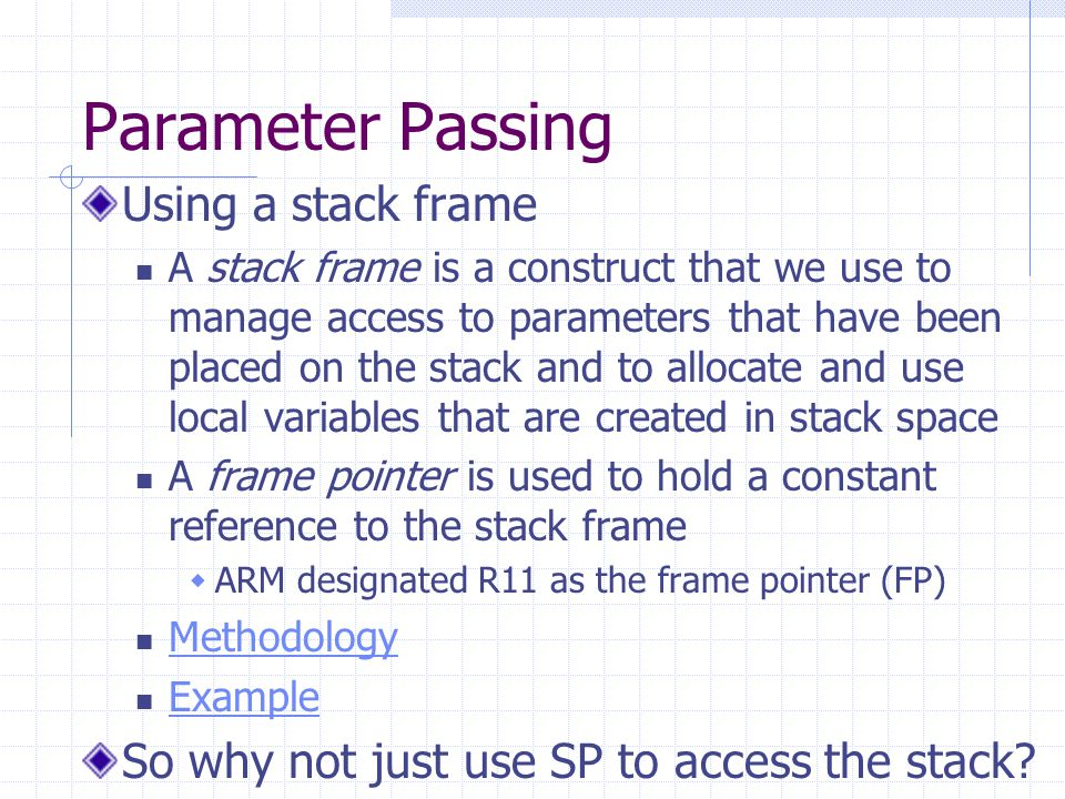 Parameter Passing Using a stack frame A stack frame is a construct that we use to manage access to parameters that have been placed on the stack and to allocate and use local variables that are created in stack space A frame pointer is used to hold a constant reference to the stack frame  ARM designated R11 as the frame pointer (FP) Methodology Example So why not just use SP to access the stack