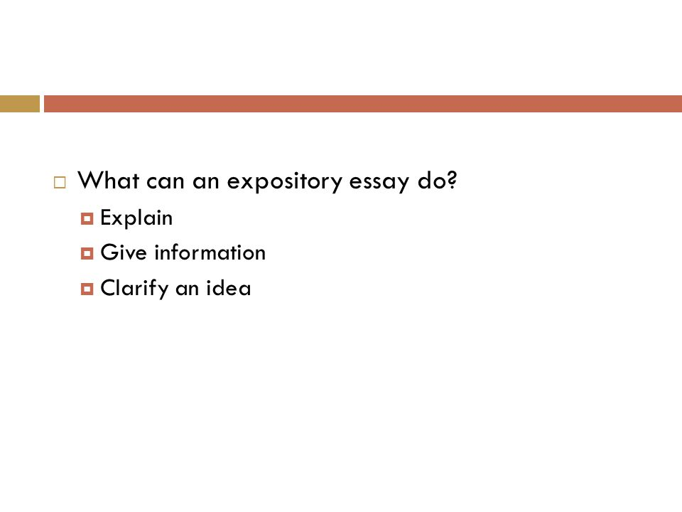  What can an expository essay do?  Explain  Give information  Clarify an idea