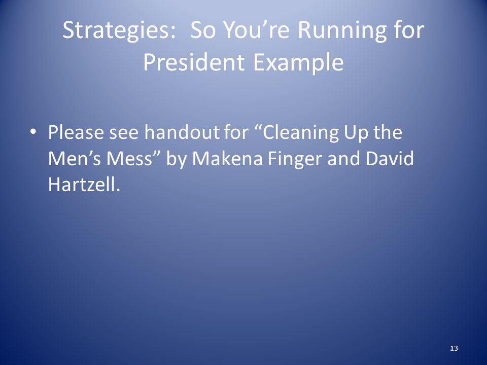 Strategies: So You're Running for President Example Please see handout for Cleaning Up the Men's Mess by Makena Finger and David Hartzell.