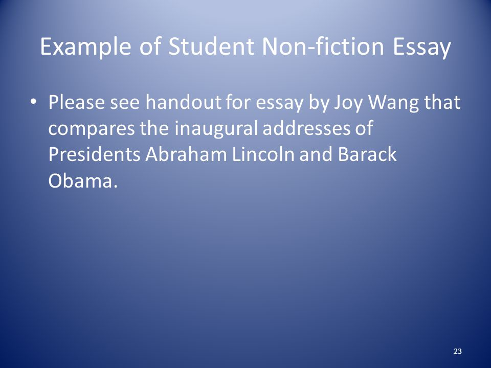 Example of Student Non-fiction Essay Please see handout for essay by Joy Wang that compares the inaugural addresses of Presidents Abraham Lincoln and Barack Obama.