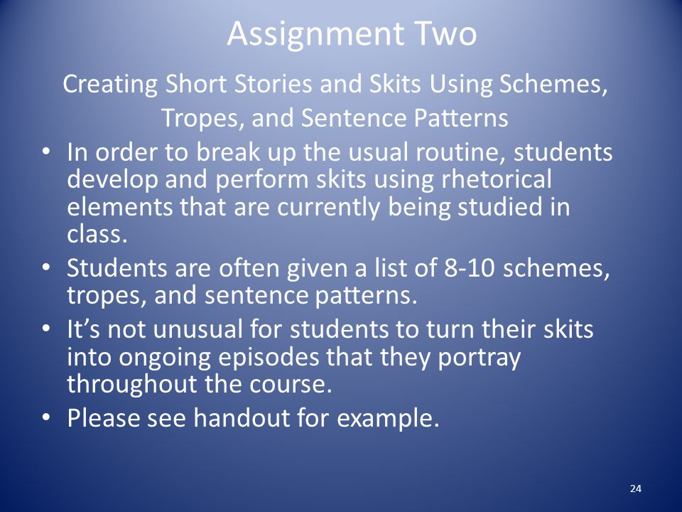 Assignment Two Creating Short Stories and Skits Using Schemes, Tropes, and Sentence Patterns In order to break up the usual routine, students develop and perform skits using rhetorical elements that are currently being studied in class.