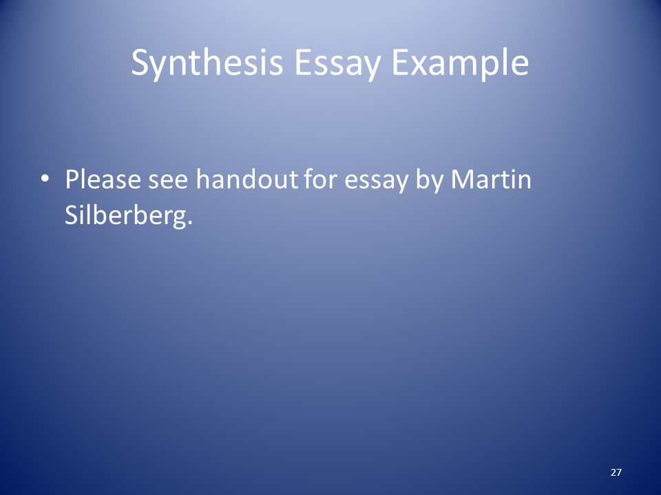 Synthesis Essay Example Please see handout for essay by Martin Silberberg. 27