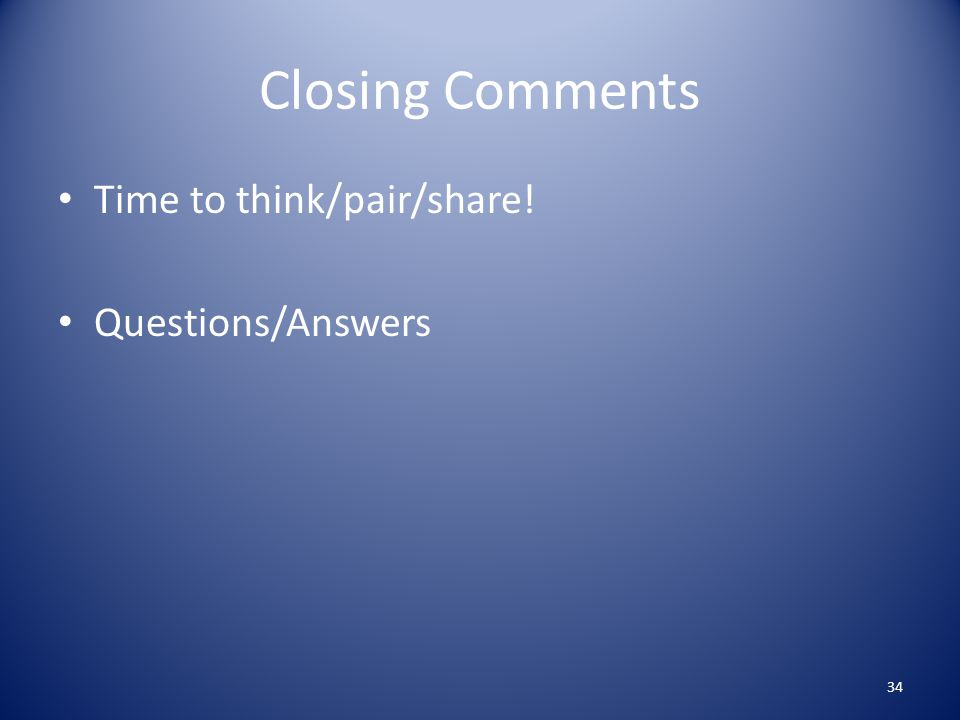 Closing Comments Time to think/pair/share! Questions/Answers 34