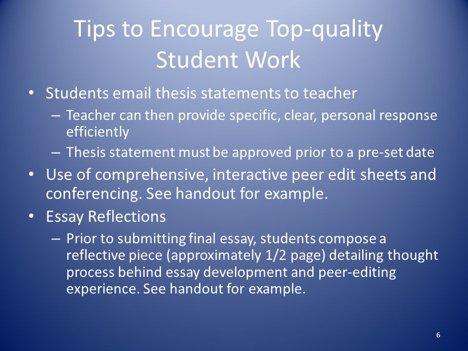 Tips to Encourage Top-quality Student Work Students email thesis statements to teacher – Teacher can then provide specific, clear, personal response efficiently – Thesis statement must be approved prior to a pre-set date Use of comprehensive, interactive peer edit sheets and conferencing.