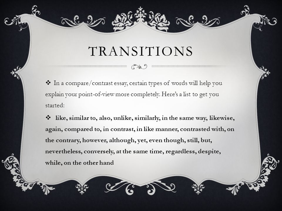 TRANSITIONS  In a compare/contrast essay, certain types of words will help you explain your point-of-view more completely. Here's a list to get you s