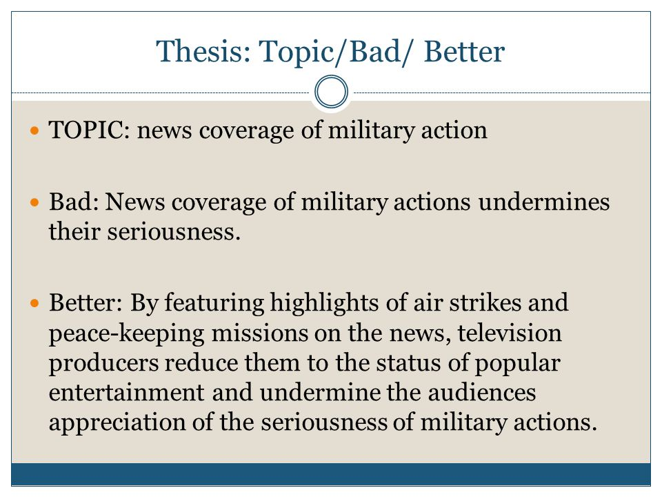 Thesis: Topic/Bad/ Better TOPIC: news coverage of military action Bad: News coverage of military actions undermines their seriousness.