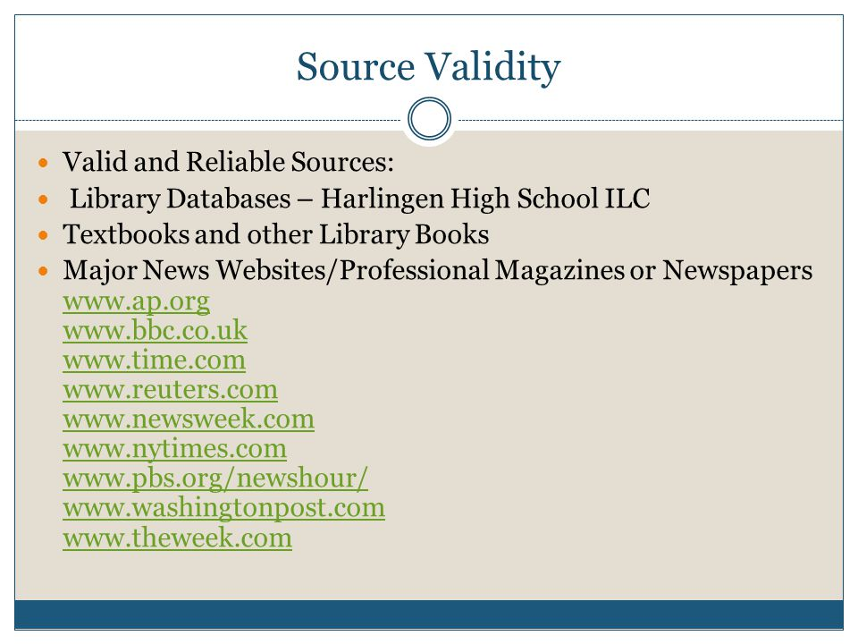 Source Validity Valid and Reliable Sources: Library Databases – Harlingen High School ILC Textbooks and other Library Books Major News Websites/Professional Magazines or Newspapers www.ap.org www.bbc.co.uk www.time.com www.reuters.com www.newsweek.com www.nytimes.com www.pbs.org/newshour/ www.washingtonpost.com www.theweek.com www.ap.org www.bbc.co.uk www.time.com www.reuters.com www.newsweek.com www.nytimes.com www.pbs.org/newshour/ www.washingtonpost.com www.theweek.com