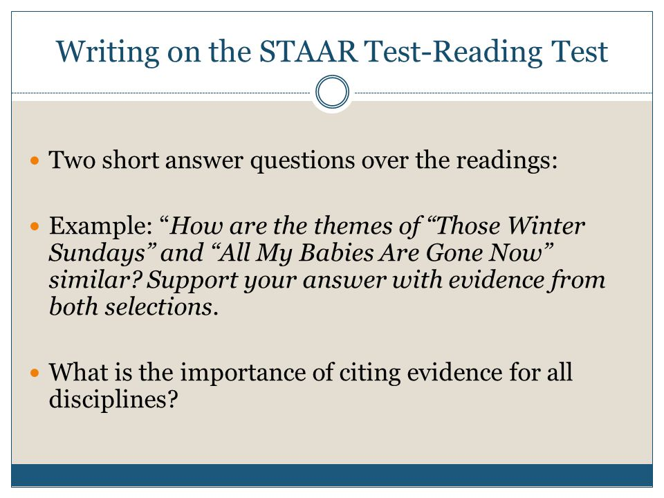 Writing on the STAAR Test-Reading Test Two short answer questions over the readings: Example: How are the themes of Those Winter Sundays and All My Babies Are Gone Now similar.