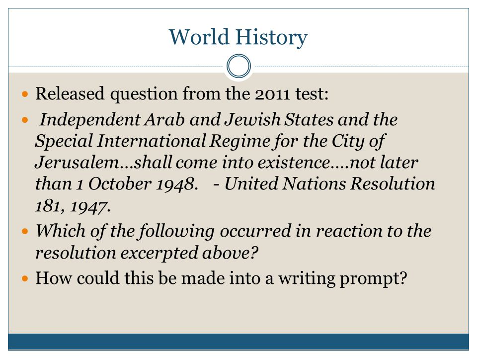 World History Released question from the 2011 test: Independent Arab and Jewish States and the Special International Regime for the City of Jerusalem…shall come into existence….not later than 1 October 1948.