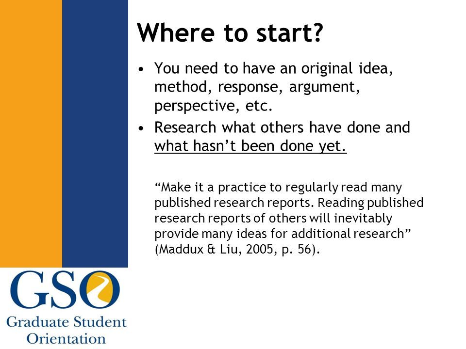 Where to start? You need to have an original idea, method, response, argument, perspective, etc. Research what others have done and what hasn't been d