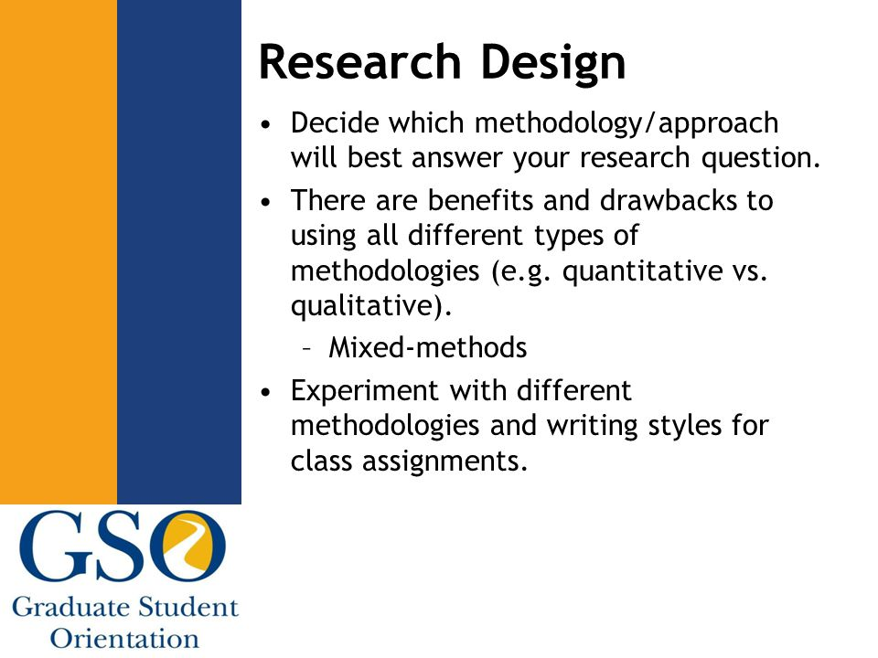 Research Design Decide which methodology/approach will best answer your research question.