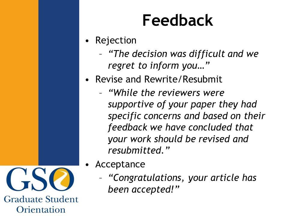 Feedback Rejection – The decision was difficult and we regret to inform you… Revise and Rewrite/Resubmit – While the reviewers were supportive of your paper they had specific concerns and based on their feedback we have concluded that your work should be revised and resubmitted. Acceptance – Congratulations, your article has been accepted!