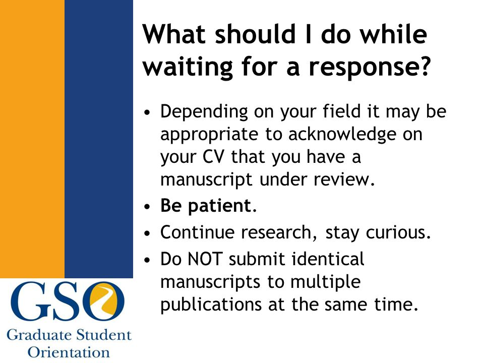 What should I do while waiting for a response? Depending on your field it may be appropriate to acknowledge on your CV that you have a manuscript unde