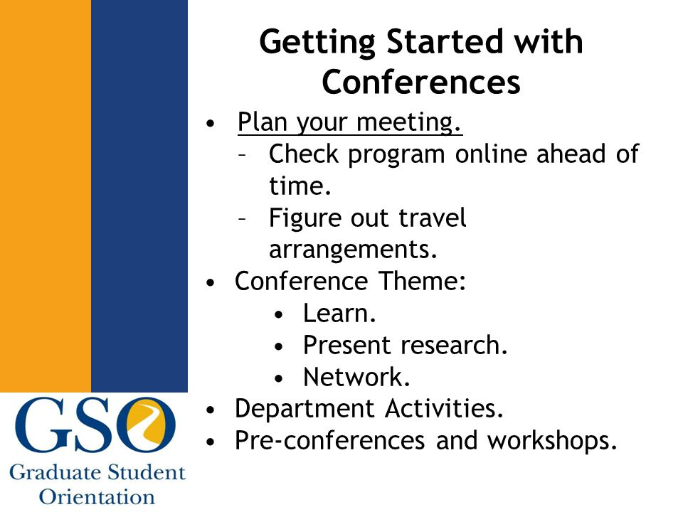 Getting Started with Conferences Plan your meeting. –Check program online ahead of time. –Figure out travel arrangements. Conference Theme: Learn. Pre