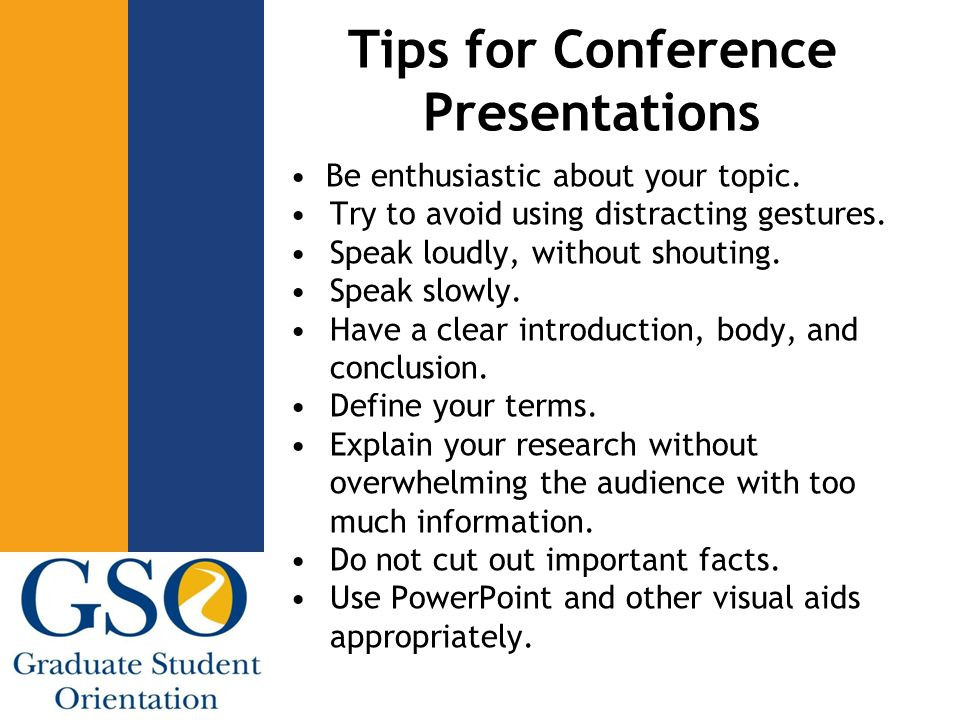 Tips for Conference Presentations Be enthusiastic about your topic. Try to avoid using distracting gestures. Speak loudly, without shouting. Speak slo