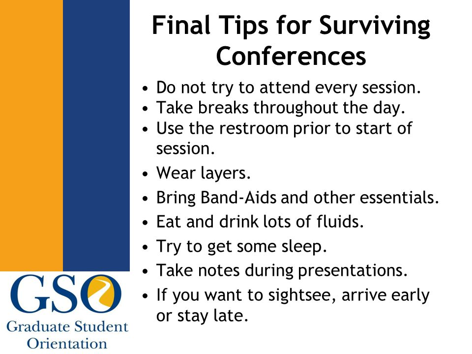 Final Tips for Surviving Conferences Do not try to attend every session. Take breaks throughout the day. Use the restroom prior to start of session. W