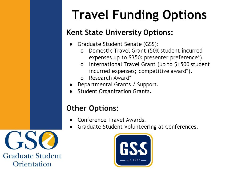 Travel Funding Options Kent State University Options: ●Graduate Student Senate (GSS): oDomestic Travel Grant (50% student incurred expenses up to $350