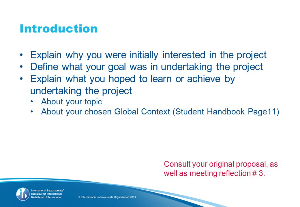 Introduction Explain why you were initially interested in the project Define what your goal was in undertaking the project Explain what you hoped to learn or achieve by undertaking the project About your topic About your chosen Global Context (Student Handbook Page11) Consult your original proposal, as well as meeting reflection # 3.