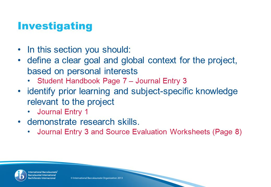 Investigating In this section you should: define a clear goal and global context for the project, based on personal interests Student Handbook Page 7 – Journal Entry 3 identify prior learning and subject-specific knowledge relevant to the project Journal Entry 1 demonstrate research skills.