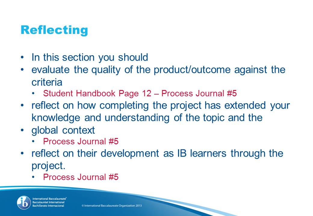 Reflecting In this section you should evaluate the quality of the product/outcome against the criteria Student Handbook Page 12 – Process Journal #5 reflect on how completing the project has extended your knowledge and understanding of the topic and the global context Process Journal #5 reflect on their development as IB learners through the project.
