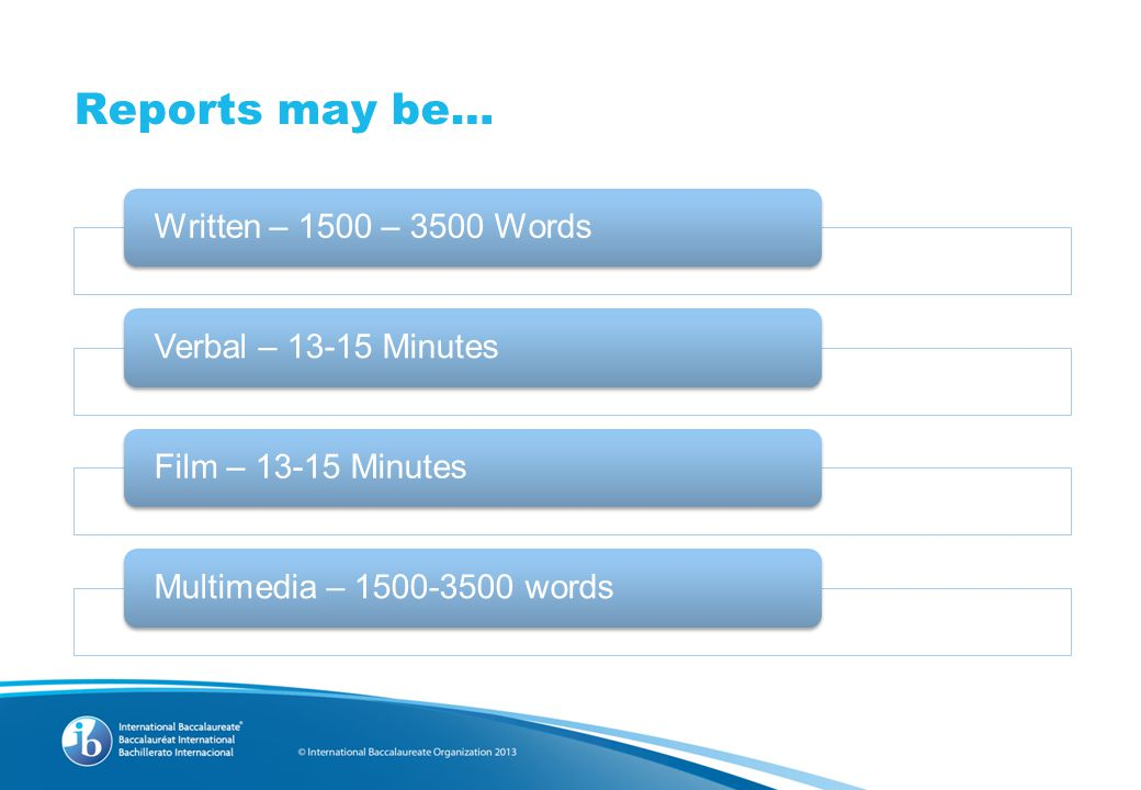 Reports may be… Written – 1500 – 3500 WordsVerbal – 13-15 MinutesFilm – 13-15 MinutesMultimedia – 1500-3500 words