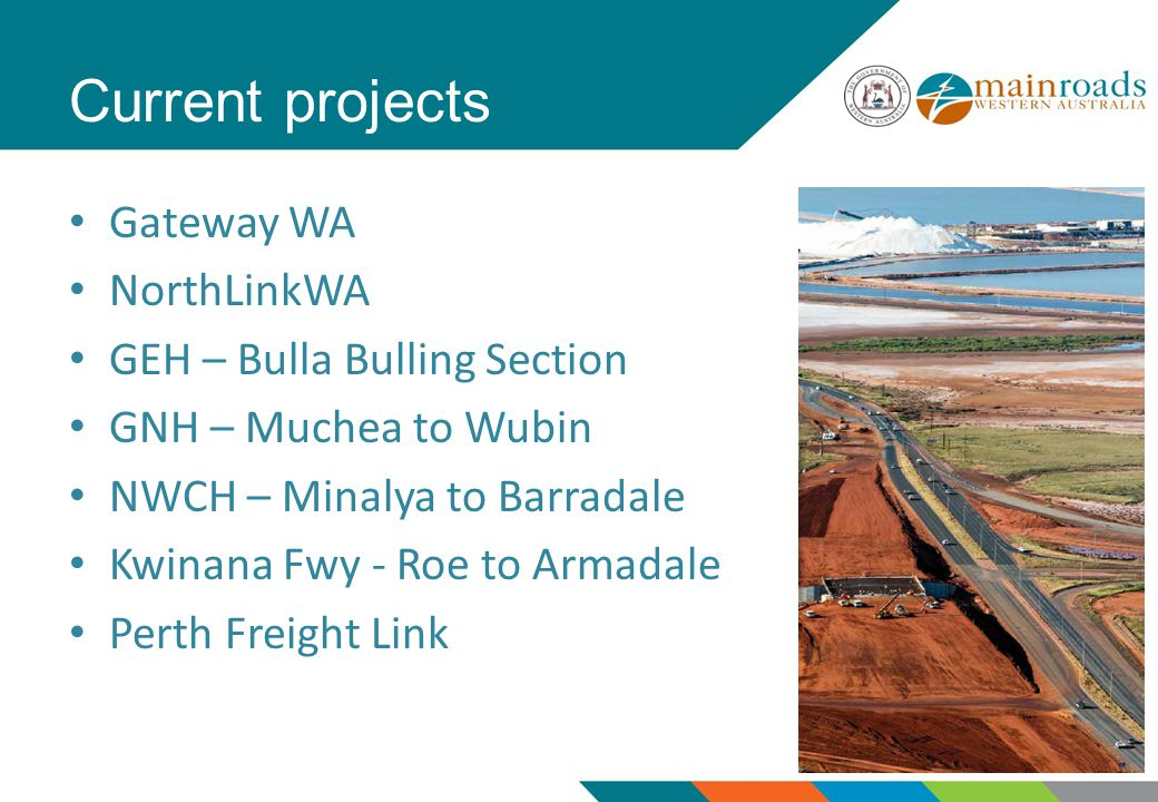 Current projects Gateway WA NorthLinkWA GEH – Bulla Bulling Section GNH – Muchea to Wubin NWCH – Minalya to Barradale Kwinana Fwy - Roe to Armadale Perth Freight Link