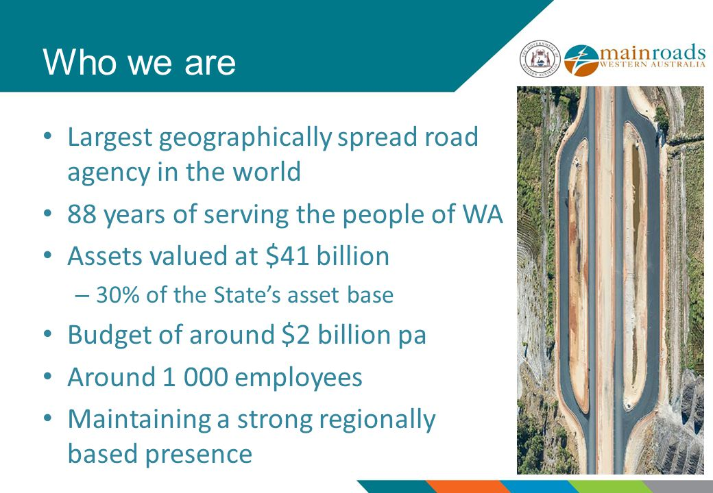 Who we are Largest geographically spread road agency in the world 88 years of serving the people of WA Assets valued at $41 billion – 30% of the State's asset base Budget of around $2 billion pa Around employees Maintaining a strong regionally based presence
