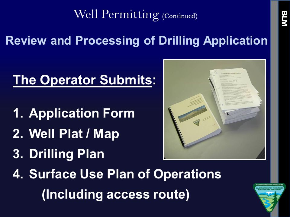 BLM Well Permitting (Continued) Review and Processing of Drilling Application The Operator Submits: 1.Application Form 2.Well Plat / Map 3.Drilling Plan 4.Surface Use Plan of Operations (Including access route)