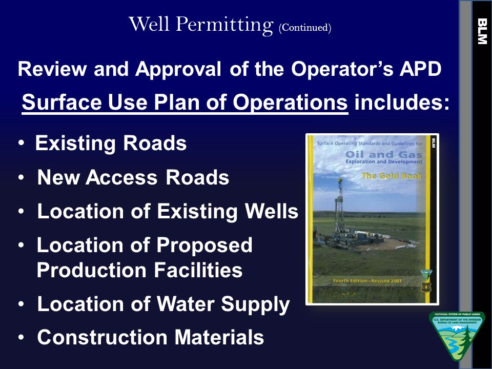 BLM Well Permitting (Continued) Review and Approval of the Operator's APD Existing Roads New Access Roads Location of Existing Wells Location of Proposed Production Facilities Location of Water Supply Construction Materials Surface Use Plan of Operations includes: