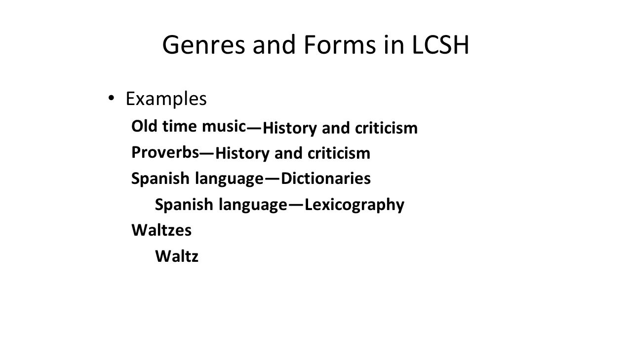 Genres and Forms in LCSH Examples Old time music Proverbs Spanish language—Dictionaries Spanish language—Lexicography Waltzes Waltz —History and criti